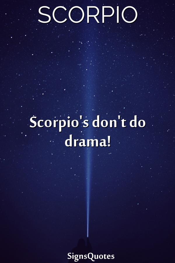 Scorpio's don't do drama!