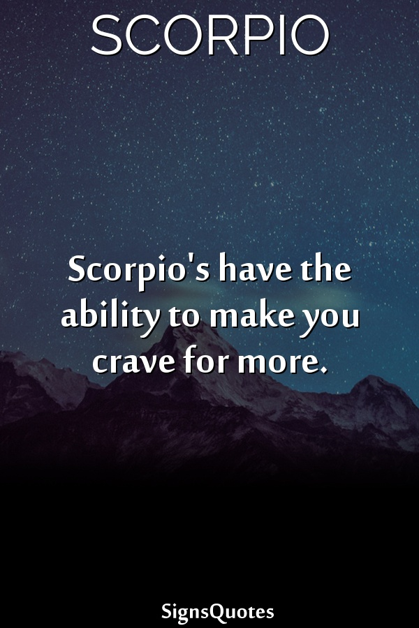 Scorpio's have the ability to make you crave for more.