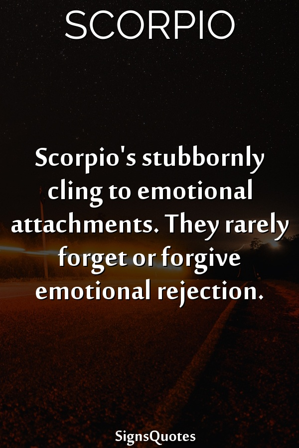 Scorpio's stubbornly cling to emotional attachments. They rarely forget or forgive emotional rejection.
