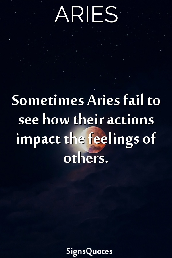 Sometimes  Aries fail to see how their actions impact the feelings of others.