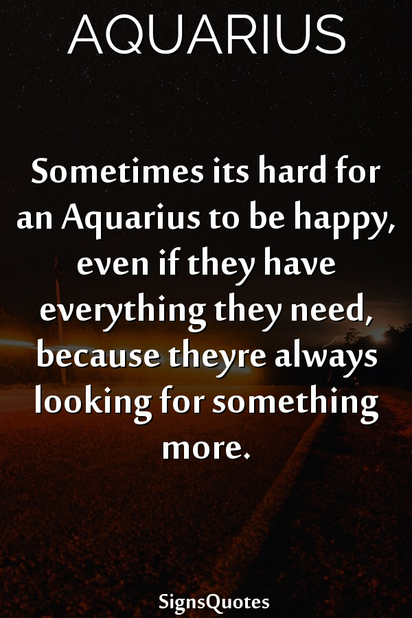 Sometimes its hard for an  Aquarius to be happy, even if they have everything they need, because theyre always looking for something more.