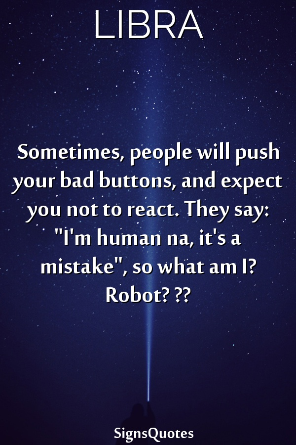 """Sometimes, people will push your bad buttons, and expect you not to react. They say: """"I'm human na, it's a mistake"""", so what am I? Robot? ??"""