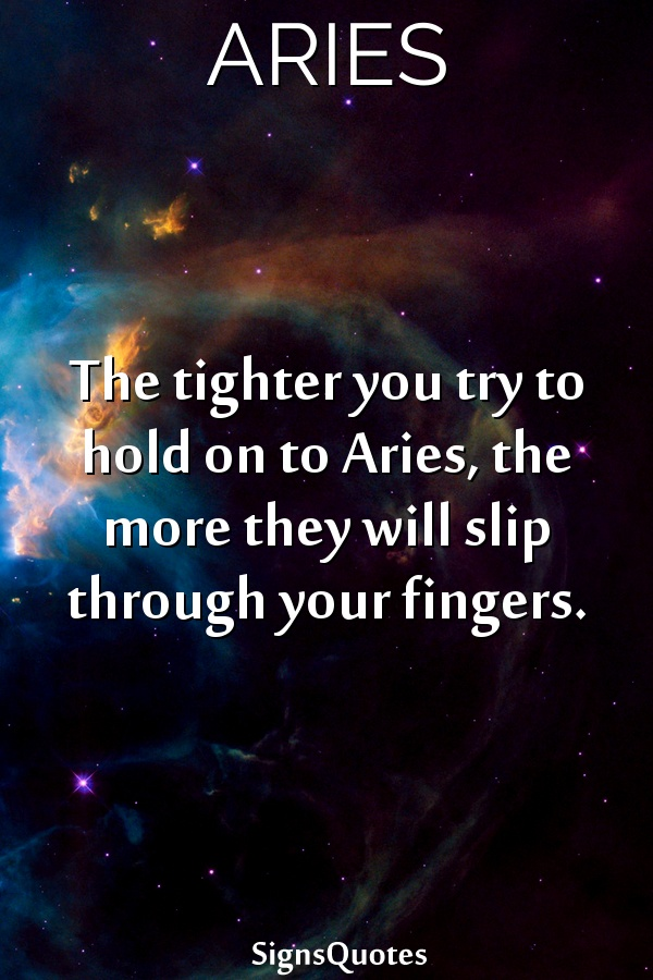 The tighter you try to hold on to  Aries, the more they will slip through your fingers.