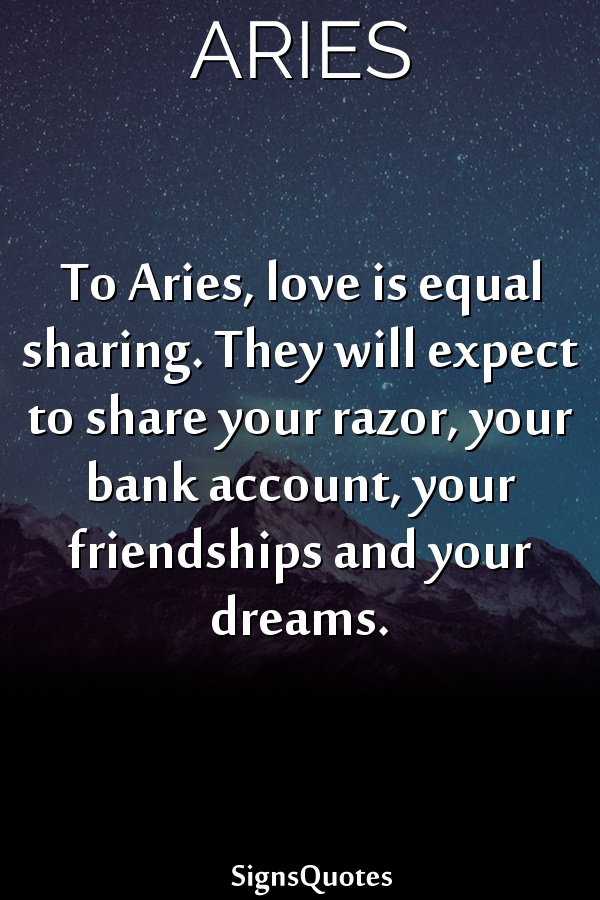 To  Aries, love is equal sharing. They will expect to share your razor, your bank account, your friendships and your dreams.