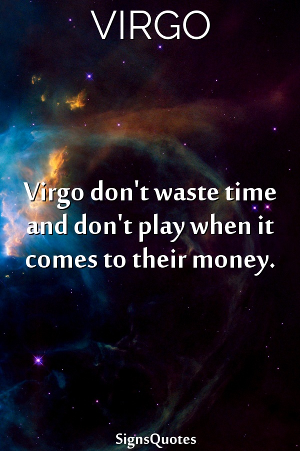 Virgo don't waste time and don't play when it comes to their money.