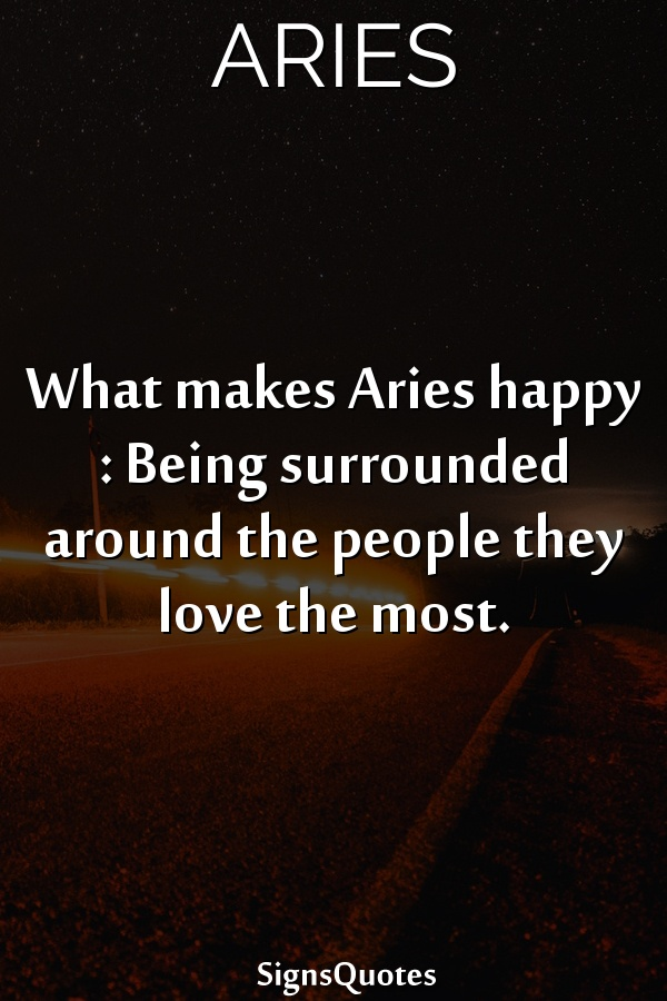 What makes  Aries happy : Being surrounded around the people they love the most.