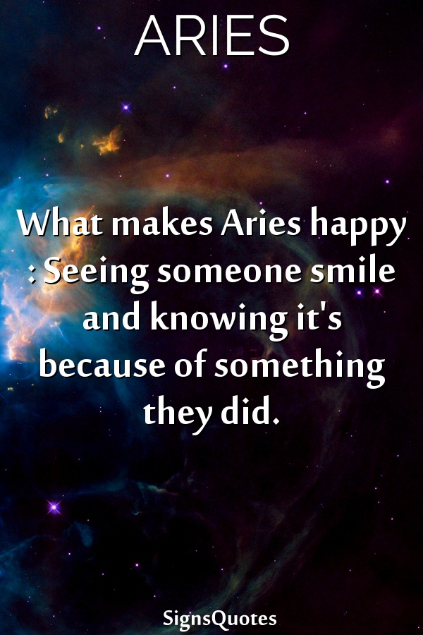 What makes  Aries happy : Seeing someone smile and knowing it's because of something they did.