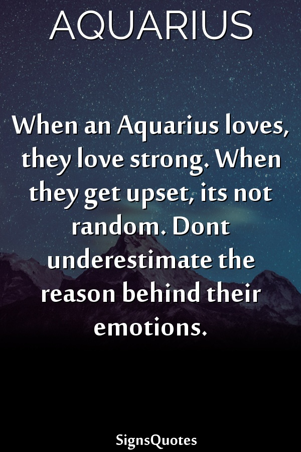When an  Aquarius loves, they love strong. When they get upset, its not random. Dont underestimate the reason behind their emotions.