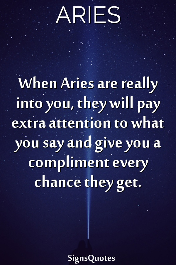 When  Aries are really into you, they will pay extra attention to what you say and give you a compliment every chance they get.