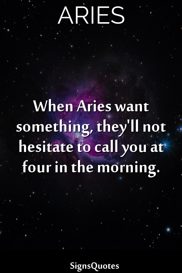When  Aries want something, they'll not hesitate to call you at four in the morning.