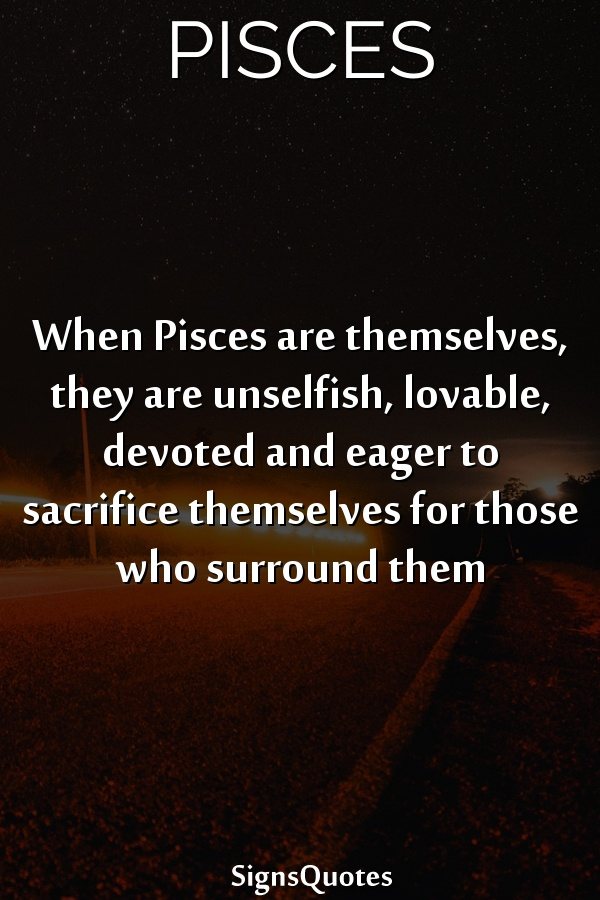 When Pisces are themselves, they are unselfish, lovable, devoted and eager to sacrifice themselves for those who surround them