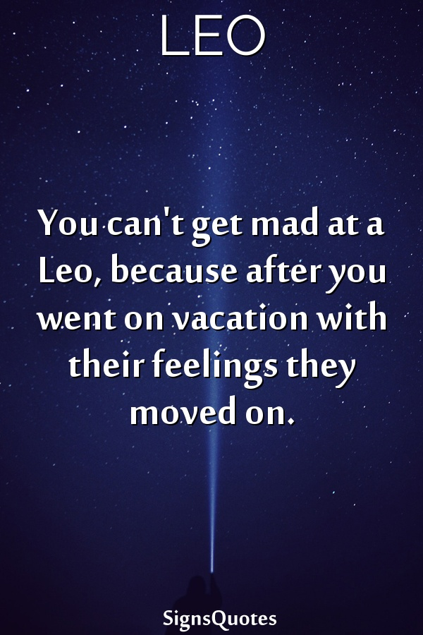 You can't get mad at a  Leo, because after you went on vacation with their feelings they moved on.