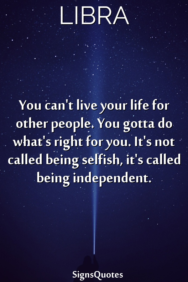 You can't live your life for other people. You gotta do what's right for you. It's not called being selfish, it's called being independent.
