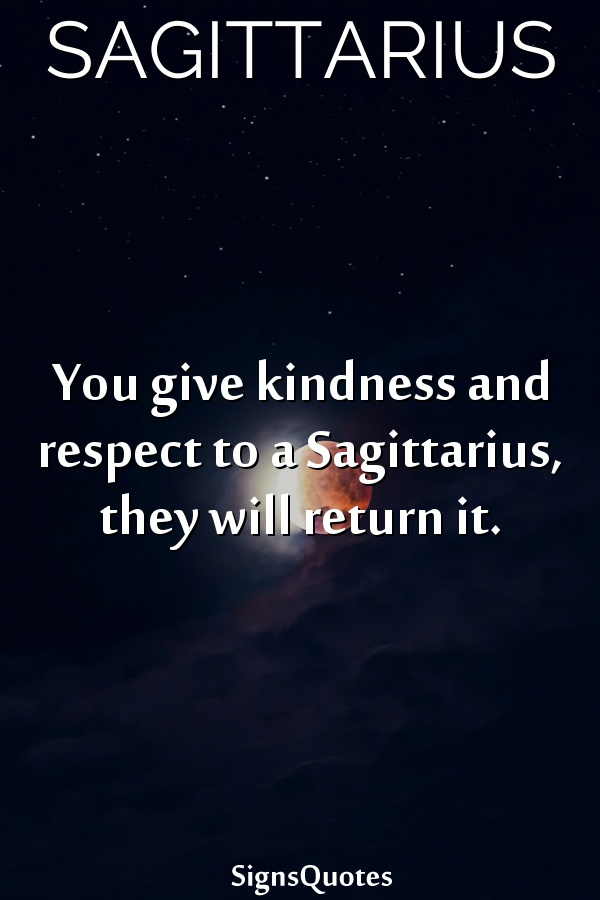 You give kindness and respect to a  Sagittarius, they will return it.