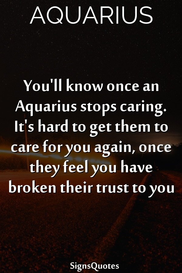 You'll know once an  Aquarius stops caring. It's hard to get them to care for you again, once they feel you have broken their trust to you