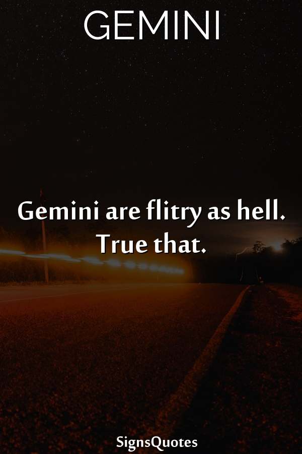 Gemini are flitry as hell. True that.